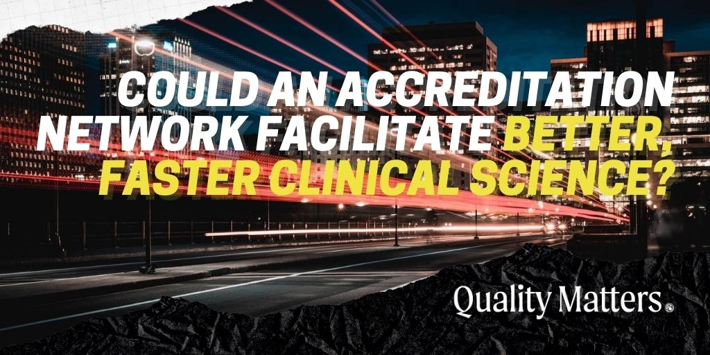 Could an accreditation network facilitate better, faster clinical science? - Quality Matters by Accreditation for Cardiovascular Excellence