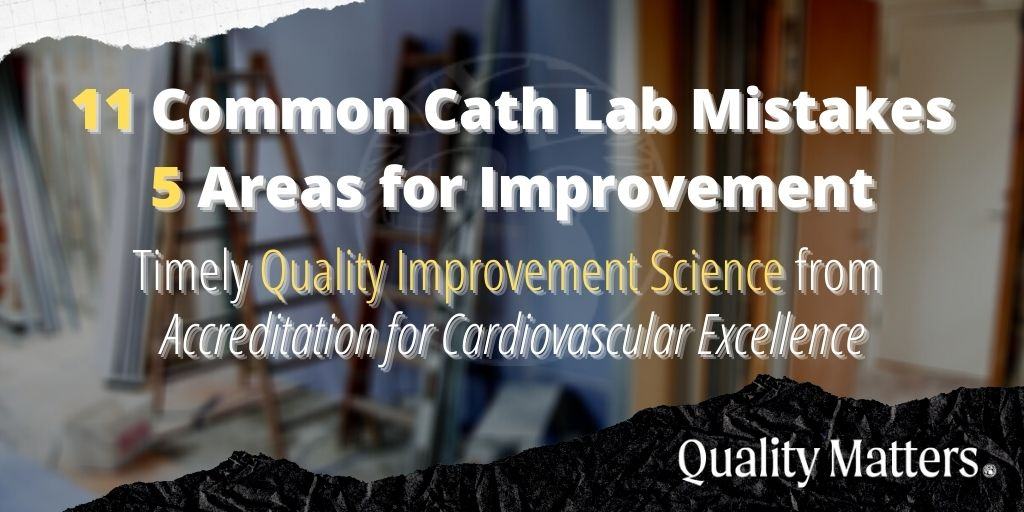 11 common cath lab mistakes, and 5 areas for improvement. Timely quality improvement science from Accreditation for Cardiovascular Excellence - Quality Matters.