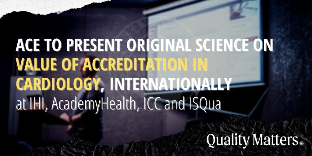 ACE to present original science on value of accreditation in cardiology, internationally at IHI, AcademyHealth, ICC and ISQua.
