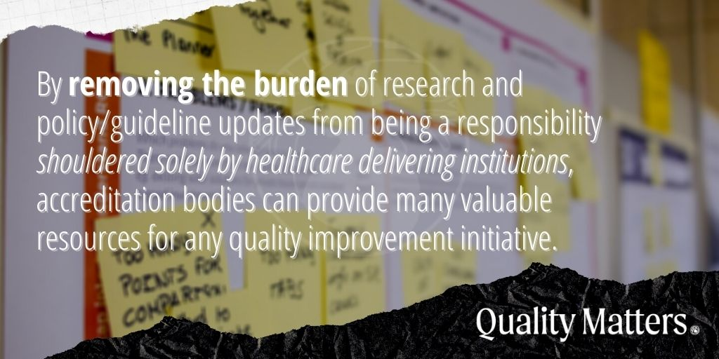 By removing the burden of research and policy/guideline updates from being a responsibility shouldered solely by healthcare delivering institutions, accreditation bodies provide many valuable resources for any quality improvement initiative. - Quality Matters