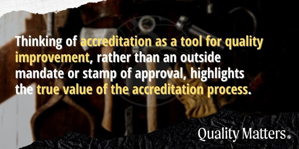 Preparing for the Next Pandemic: Thinking of accreditation as a tool for quality improvement, rather than an outside mandate or stamp of approval, highlights the true value of the accreditation process. - Quality Matters.