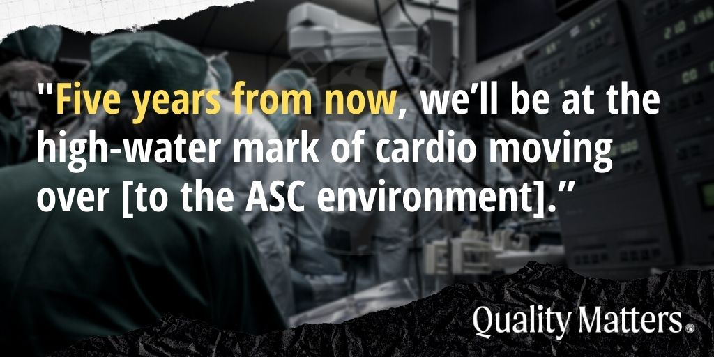 "On cardio ASC growth: ""Five years from now, we'll be at the high-water mark of cardio moving over [to the ASC environment]."""