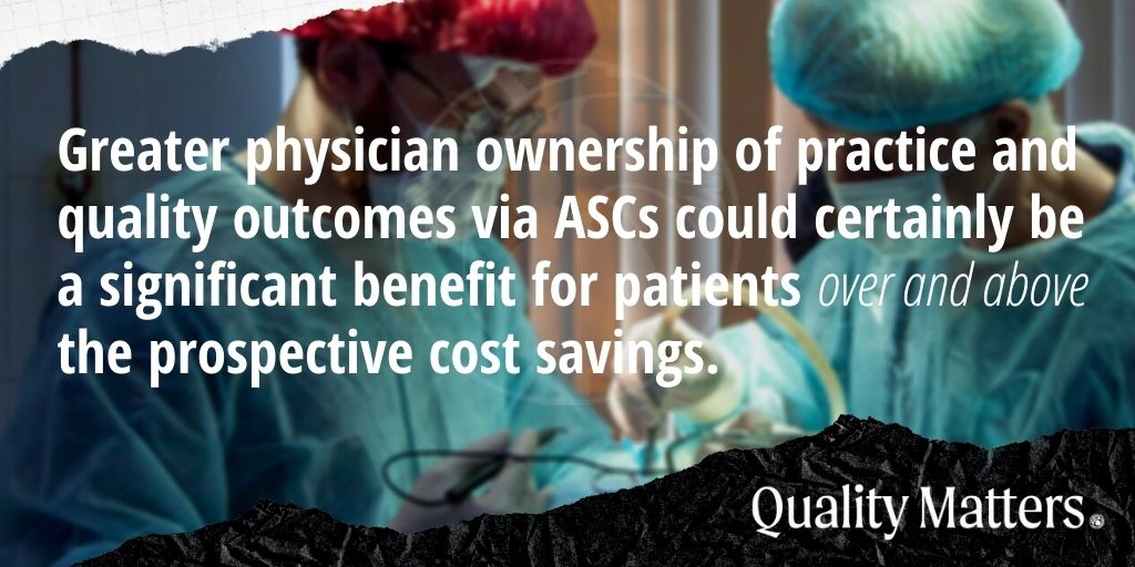 Greater physician ownership of practice and quality outcomes via ASCs could certainly be a significant benefit for patients over and above the prospective cost savings.