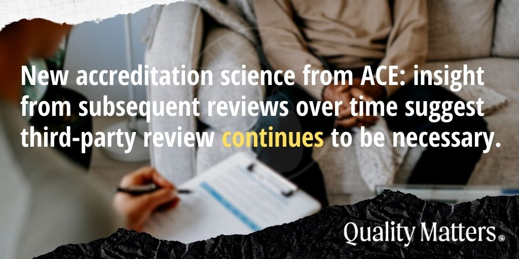 New accreditation science from ACE: insight from subsequent reviews over times suggest third-party review continues to be necessary. Quality Matters.