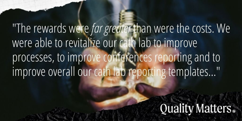 """Value of Cath Accreditation - Quality Matters - """"The rewards were far greater than were the costs. We were able to revitalize our cath lab to improve processes, to improve conferences reporting and to improve overall our cath lab reporting templates."""""""
